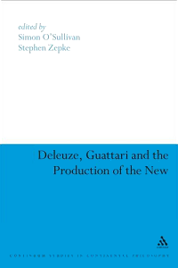 Deleuze, Guattari and the Production of the New (Continuum Studies in Continental Philosophy), edited by Simon O'Sullivan and Stephen Zepke